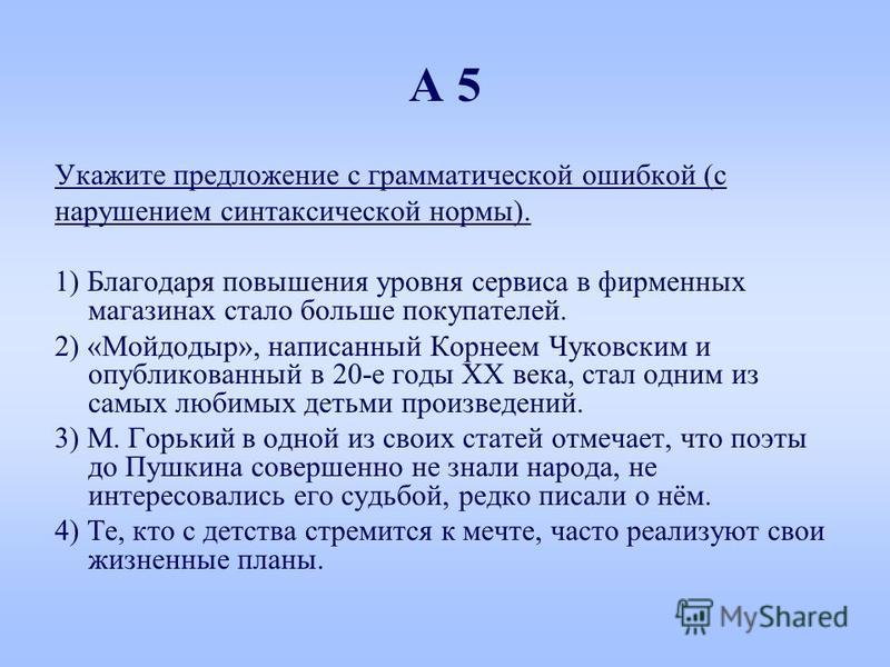 А 5 Укажите предложение с грамматической ошибкой (с нарушением синтаксической нормы). 1) Благодаря повышения уровня сервиса в фирменных магазинах стало больше покупателей. 2) «Мойдодыр», написанный Корнеем Чуковским и опубликованный в 20-е годы ХХ ве