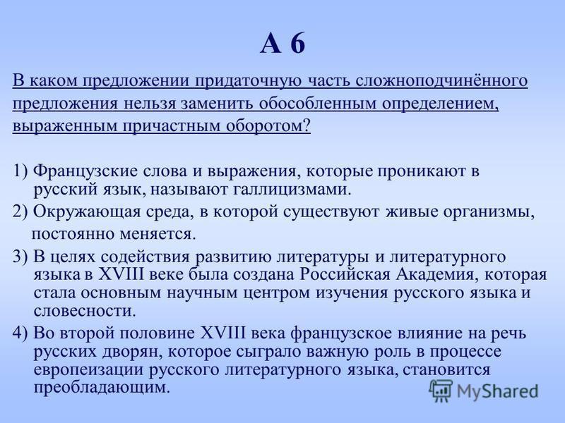 А 6 В каком предложении придаточную часть сложноподчинённого предложения нельзя заменить обособленным определением, выраженным причастным оборотом? 1) Французские слова и выражения, которые проникают в русский язык, называют галлицизмами. 2) Окружающ