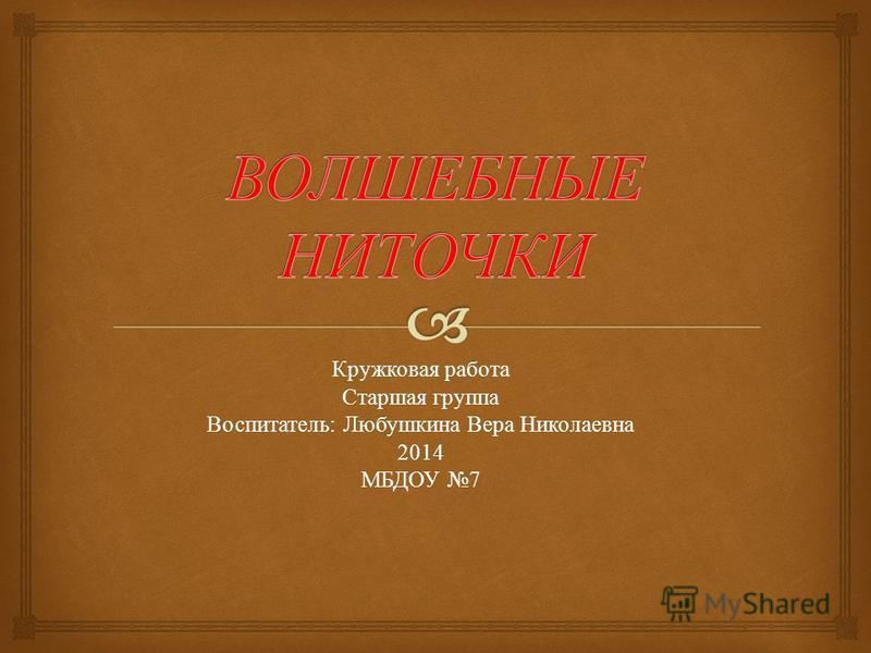 Кружковая работа Старшая группа Воспитатель : Любушкина Вера Николаевна 2014 МБДОУ 7