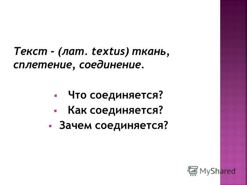 Текст - (лат. textus) ткань, сплетение, соединение. Что соединяется? Как соединяется? Зачем соединяется?