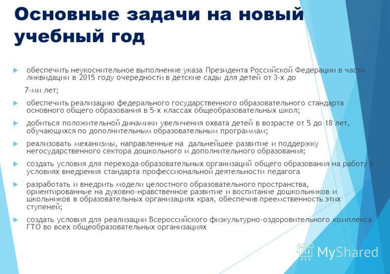 Основные задачи на новый учебный год обеспечить неукоснительное выполнение указа Президента Российской Федерации в части ликвидации в 2015 году очередности в детские сады для детей от 3-х до 7-ми лет; обеспечить реализацию федерального государственно