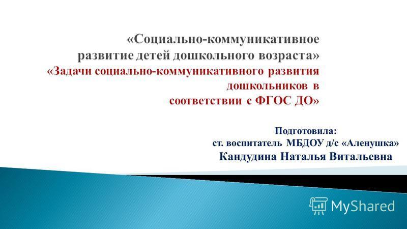 Подготовила: ст. воспитатель МБДОУ д/с «Аленушка» Кандудина Наталья Витальевна