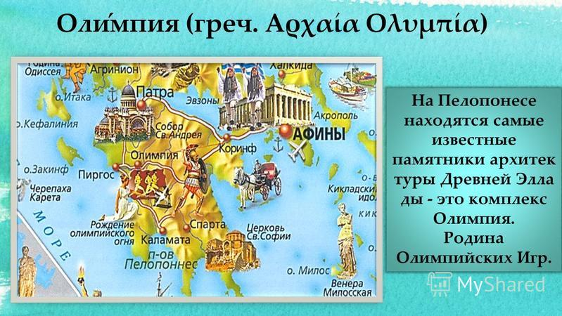 На Пелопонесе находятся самые известные памятники архитектуры Древней Элла ды - это комплекс Олимпия. Родина Олимпийских Игр. Оли́мпия (греч. Αρχαία Ολυμπία)