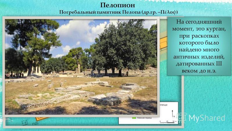 Пелопион Погребальный памятник Пелопа (др.гр. –Πέλοψ) На сегодняшний момент, это курган, при раскопках которого было найдено много античных изделий, датированных III веком до н.э.