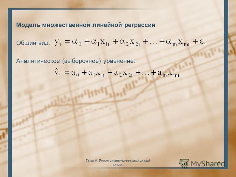 Модель множественной линейной регрессии Общий вид: Аналитическое (выборочное) уравнение: Тема 6. Регрессионно-корреляционный анализ 16
