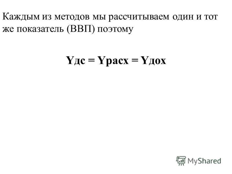Yдс = Yрасх = Yдох Каждым из методов мы рассчитываем один и тот же показатель (ВВП) поэтому