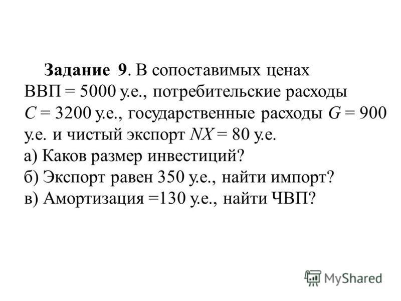 Задание 9. В сопоставимых ценах ВВП = 5000 у.е., потребительские расходы С = 3200 у.е., государственные расходы G = 900 у.е. и чистый экспорт NХ = 80 у.е. а) Каков размер инвестиций? б) Экспорт равен 350 у.е., найти импорт? в) Амортизация =130 у.е.,
