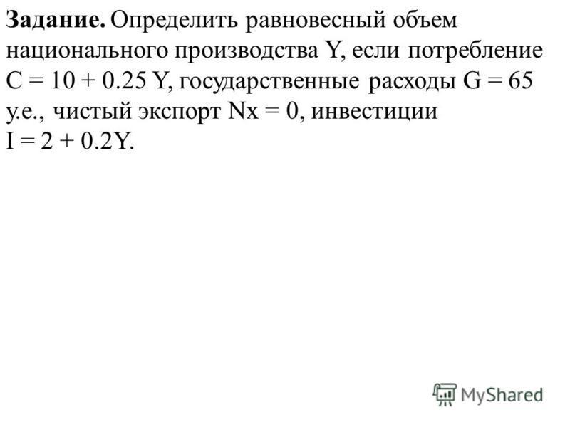 Задание. Определить равновесный объем национального производства Y, если потребление С = 10 + 0.25 Y, государственные расходы G = 65 у.е., чистый экспорт Nx = 0, инвестиции I = 2 + 0.2Y.