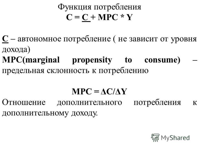 Функция потребления C = C + MPC * Y C – автономное потребление ( не зависит от уровня дохода) MPC(marginal propensity to consume) – предельная склонность к потреблению MPC = ΔC/ΔY Отношение дополнительного потребления к дополнительному доходу.