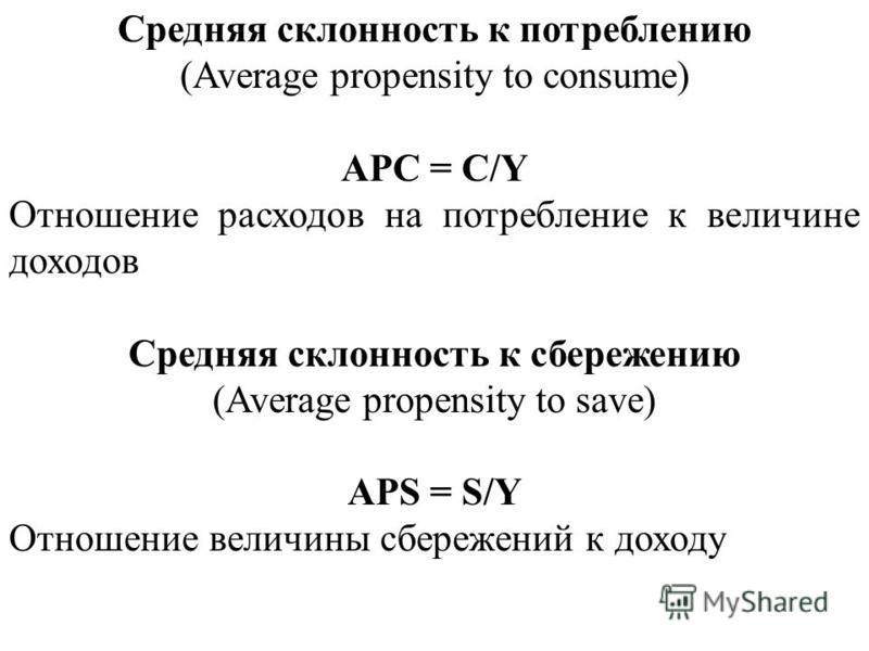 Средняя склонность к потреблению (Average propensity to consume) APC = C/Y Отношение расходов на потребление к величине доходов Средняя склонность к сбережению (Average propensity to save) APS = S/Y Отношение величины сбережений к доходу