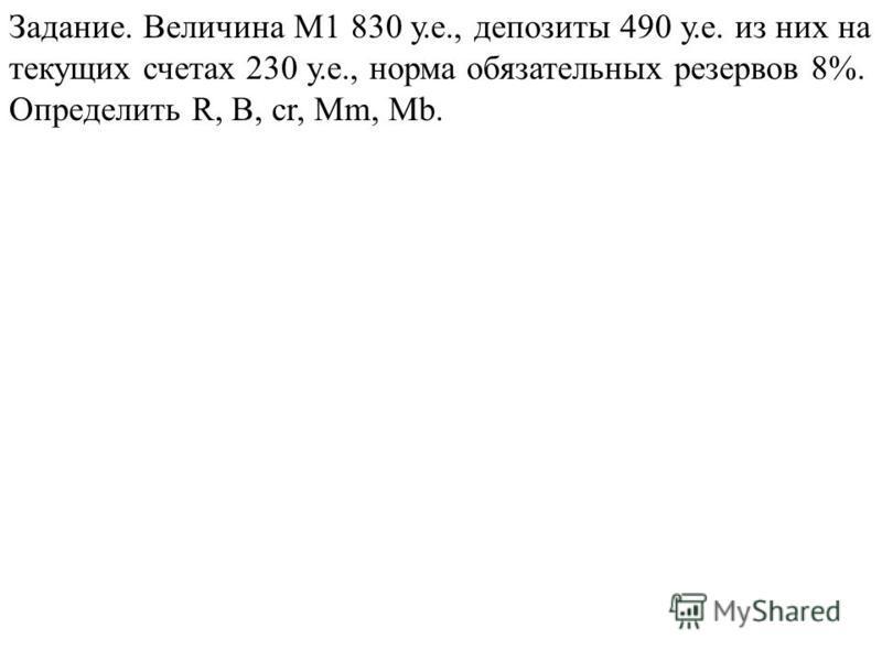 Задание. Величина М1 830 у.е., депозиты 490 у.е. из них на текущих счетах 230 у.е., норма обязательных резервов 8%. Определить R, B, cr, Mm, Mb.