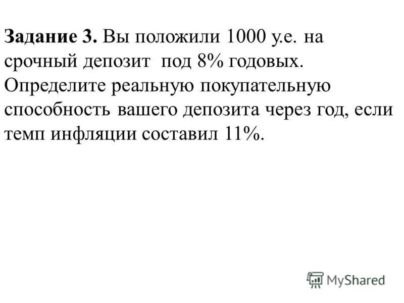 Задание 3. Вы положили 1000 у.е. на срочный депозит под 8% годовых. Определите реальную покупательную способность вашего депозита через год, если темп инфляции составил 11%.
