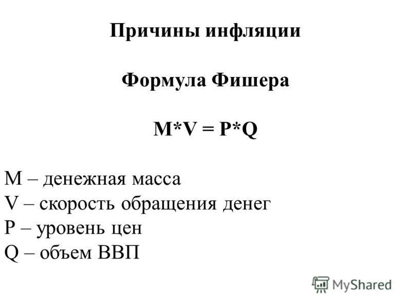 Причины инфляции Формула Фишера M*V = P*Q М – денежная масса V – скорость обращения денег Р – уровень цен Q – объем ВВП
