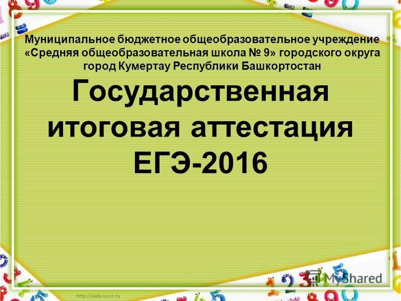 Государственная итоговая аттестация ЕГЭ-2016 Муниципальное бюджетное общеобразовательное учреждение «Средняя общеобразовательная школа 9» городского округа город Кумертау Республики Башкортостан