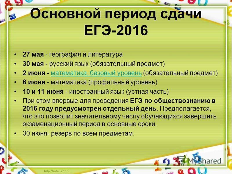 Основной период сдачи ЕГЭ-2016 27 мая - география и литература 30 мая - русский язык (обязательный предмет) 2 июня - математика, базовый уровень (обязательный предмет)математика, базовый уровень 6 июня - математика (профильный уровень) 10 и 11 июня -