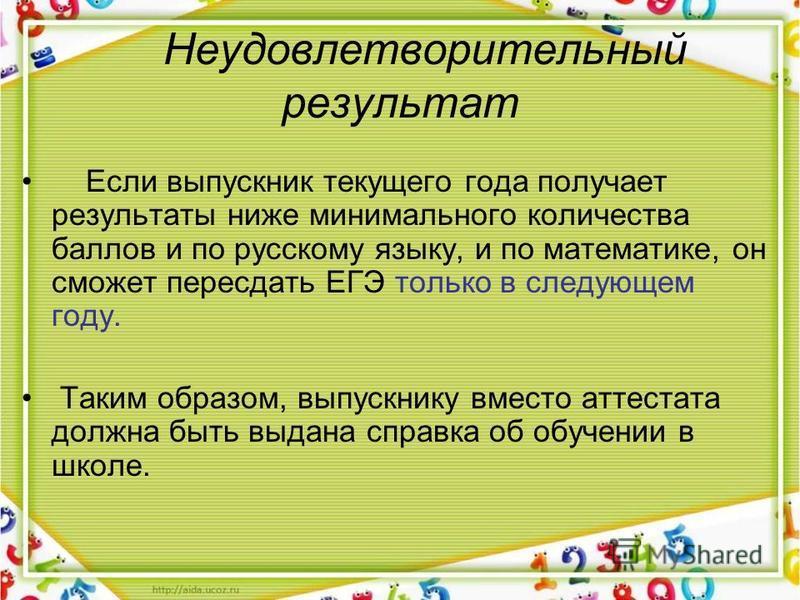 Неудовлетворительный результат Если выпускник текущего года получает результаты ниже минимального количества баллов и по русскому языку, и по математике, он сможет пересдать ЕГЭ только в следующем году. Таким образом, выпускнику вместо аттестата долж