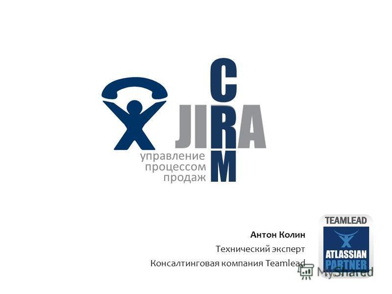 Антон Колин Технический эксперт Консалтинговая компания Teamlead R C M управление процессом продаж