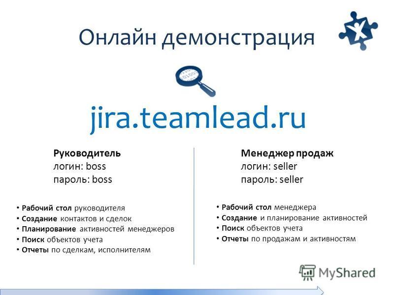 Онлайн демонстрация jira.teamlead.ru Рабочий стол руководителя Создание контактов и сделок Планирование активностей менеджеров Поиск объектов учета Отчеты по сделкам, исполнителям Руководитель логин: boss пароль: boss Менеджер продаж логин: seller па
