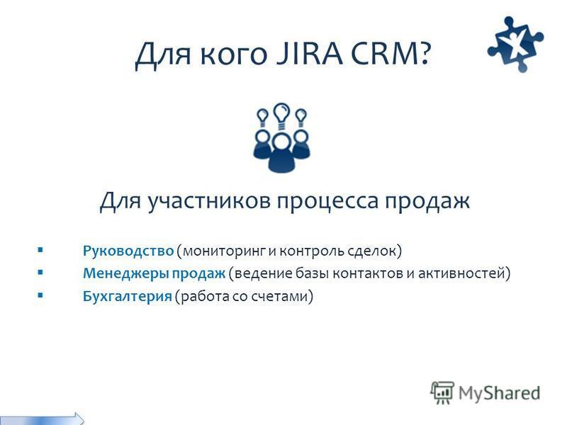 Для кого JIRA CRM? Для участников процесса продаж Руководство (мониторинг и контроль сделок) Менеджеры продаж (ведение базы контактов и активностей) Бухгалтерия (работа со счетами)