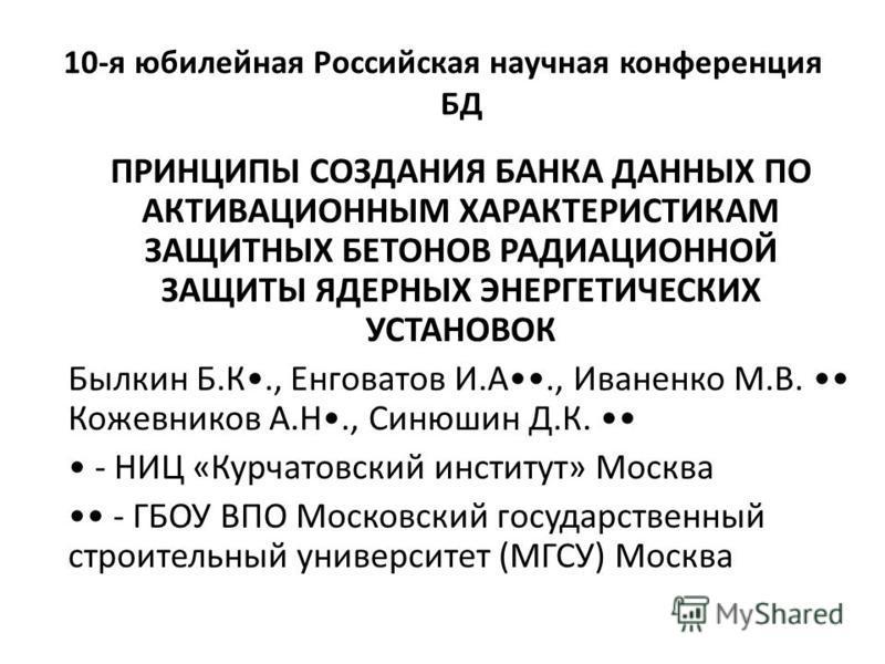 10-я юбилейная Российская научная конференция БД ПРИНЦИПЫ СОЗДАНИЯ БАНКА ДАННЫХ ПО АКТИВАЦИОННЫМ ХАРАКТЕРИСТИКАМ ЗАЩИТНЫХ БЕТОНОВ РАДИАЦИОННОЙ ЗАЩИТЫ ЯДЕРНЫХ ЭНЕРГЕТИЧЕСКИХ УСТАНОВОК Былкин Б.К., Енговатов И.А., Иваненко М.В. Кожевников А.Н., Синюшин