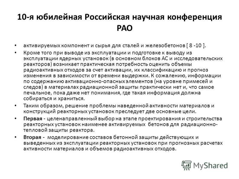 10-я юбилейная Российская научная конференция РАО активируемых компонент и сырья для сталей и железобетонов [ 8 -10 ]. Кроме того при выводе из эксплуатации и подготовке к выводу из эксплуатации ядерных установок (в основном блоков АС и исследователь