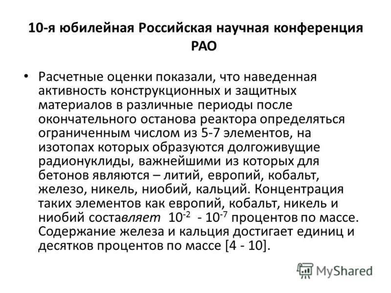 10-я юбилейная Российская научная конференция РАО Расчетные оценки показали, что наведенная активность конструкционных и защитных материалов в различные периоды после окончательного останова реактора определяться ограниченным числом из 5-7 элементов,