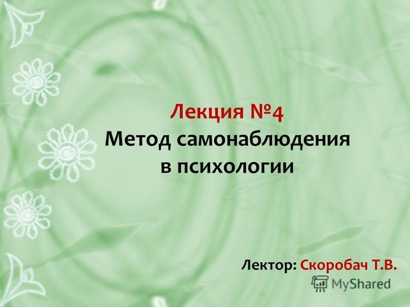 Лекция 4 Метод самонаблюдения в психологии Лектор: Скоробач Т.В.