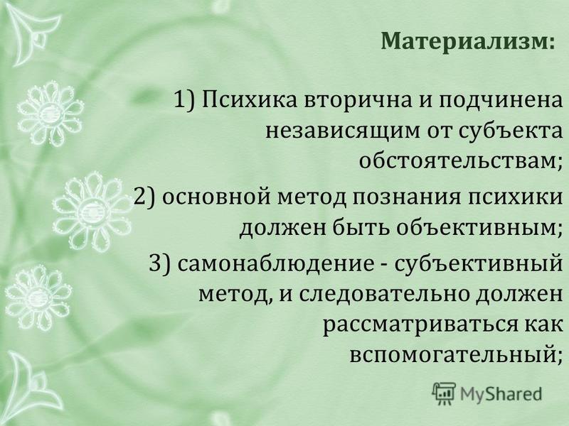Материализм: 1) Психика вторична и подчинена независящим от субъекта обстоятельствам; 2) основной метод познания психики должен быть объективным; 3) самонаблюдение - субъективный метод, и следовательно должен рассматриваться как вспомогательный;