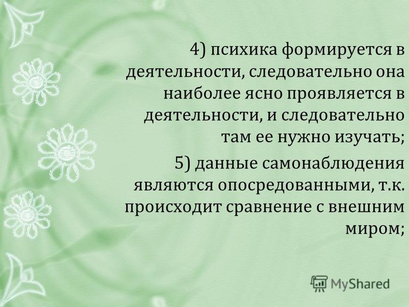 4) психика формируется в деятельности, следовательно она наиболее ясно проявляется в деятельности, и следовательно там ее нужно изучать; 5) данные самонаблюдения являются опосредованными, т.к. происходит сравнение с внешним миром;