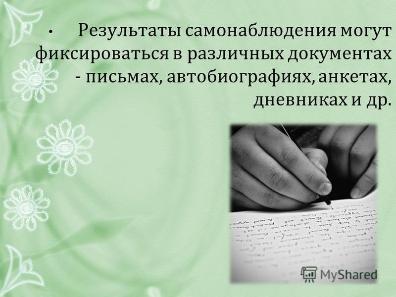 Результаты самонаблюдения могут фиксироваться в различных документах - письмах, автобиографиях, анкетах, дневниках и др.