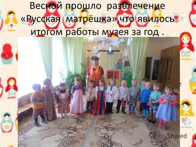 Весной прошло развлечение «Русская матрёшка»,что явилось итогом работы музея за год.