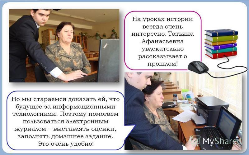 На уроках истории всегда очень интересно. Татьяна Афанасьевна увлекательно рассказывает о прошлом! Но мы стараемся доказать ей, что будущее за информационными технологиями. Поэтому помогаем пользоваться электронным журналом – выставлять оценки, запол