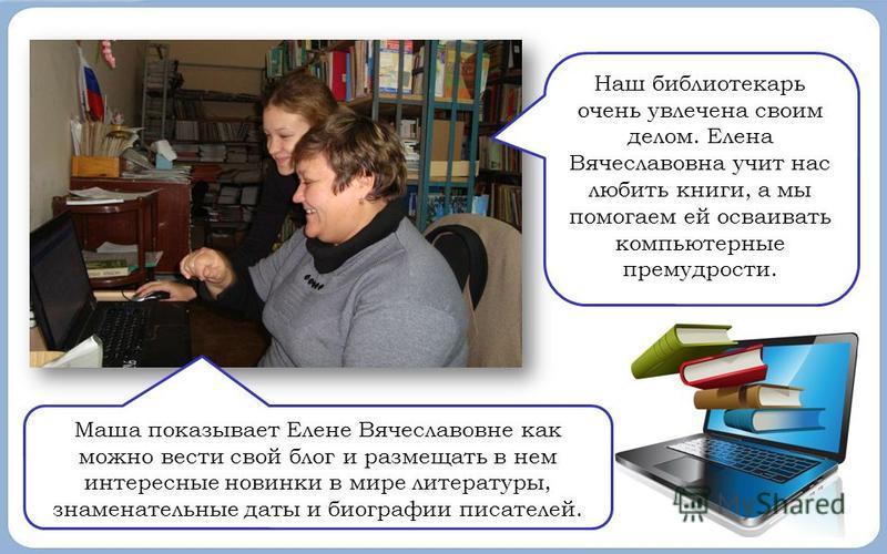 Наш библиотекарь очень увлечена своим делом. Елена Вячеславовна учит нас любить книги, а мы помогаем ей осваивать компьютерные премудрости. Маша показывает Елене Вячеславовне как можно вести свой блог и размещать в нем интересные новинки в мире литер