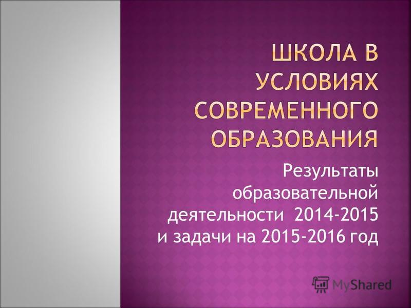 Результаты образовательной деятельности 2014-2015 и задачи на 2015-2016 год