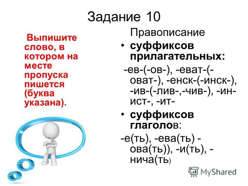 Задание 10 Выпишите слово, в котором на месте пропуска пишется (буква указана). Правописание суффиксов прилагательных: -ев-(-ов-), -еват-(- оват-), -енск-(-инск-), -ив-(-лив-,-чив-), -ин- ист-, -ит- суффиксов глаголов: -е(ть), -ева(ть) - ова(ть)), -и