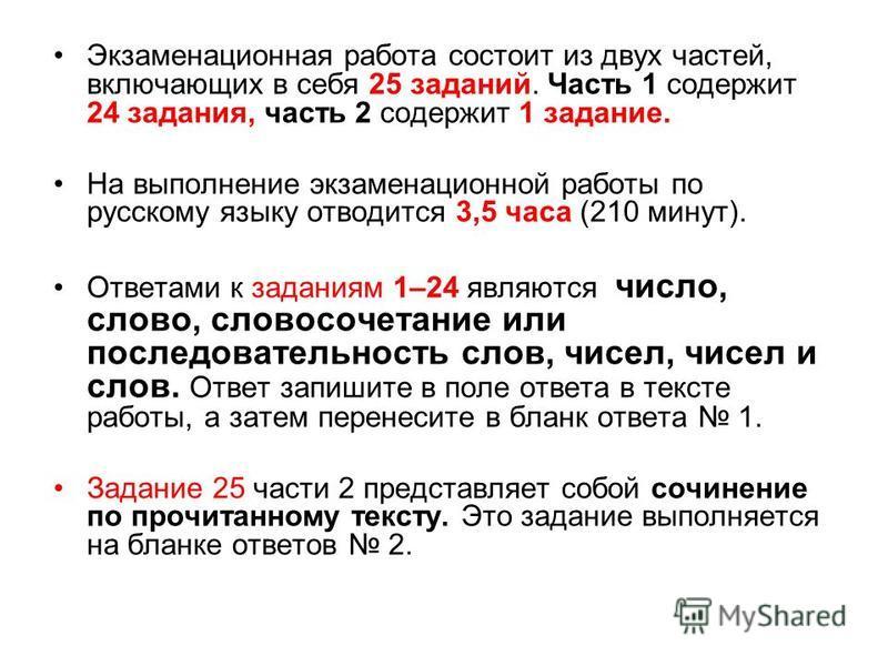 Экзаменационная работа состоит из двух частей, включающих в себя 25 заданий. Часть 1 содержит 24 задания, часть 2 содержит 1 задание. На выполнение экзаменационной работы по русскому языку отводится 3,5 часа (210 минут). Ответами к заданиям 1–24 явля