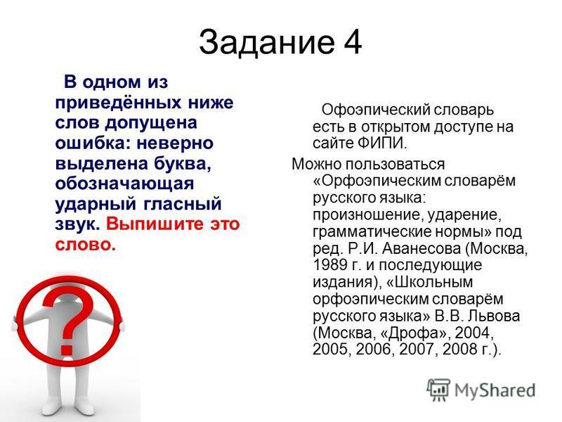 Задание 4 В одном из приведённых ниже слов допущена ошибка: неверно выделена буква, обозначающая ударный гласный звук. Выпишите это слово. Офоэпический словарь есть в открытом доступе на сайте ФИПИ. Можно пользоваться «Орфоэпическим словарём русского