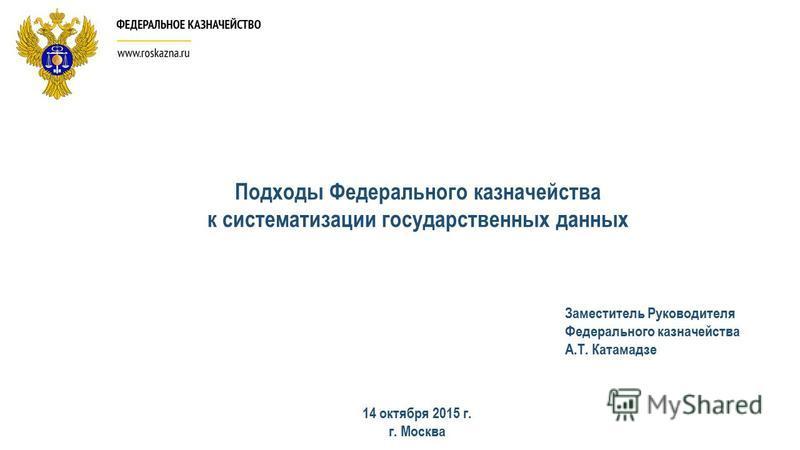 Подходы Федерального казначейства к систематизации государственных данных 14 октября 2015 г. г. Москва Заместитель Руководителя Федерального казначейства А.Т. Катамадзе