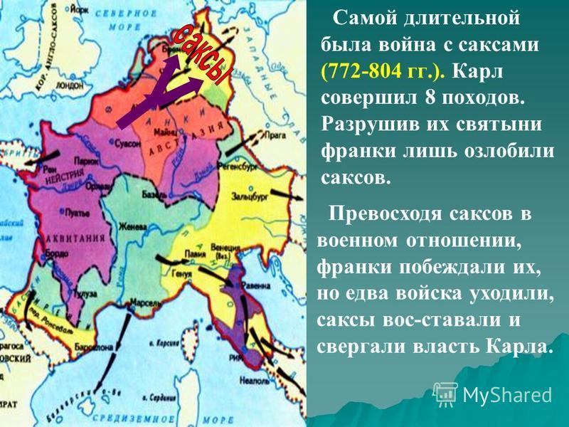 Самой длительной была война с саксами (772-804 гг.). Карл совершил 8 походов. Разрушив их святыни франки лишь озлобили саксов. Превосходя саксов в военном отношении, франки побеждали их, но едва войска уходили, саксы вос-ставали и свергали власть Кар
