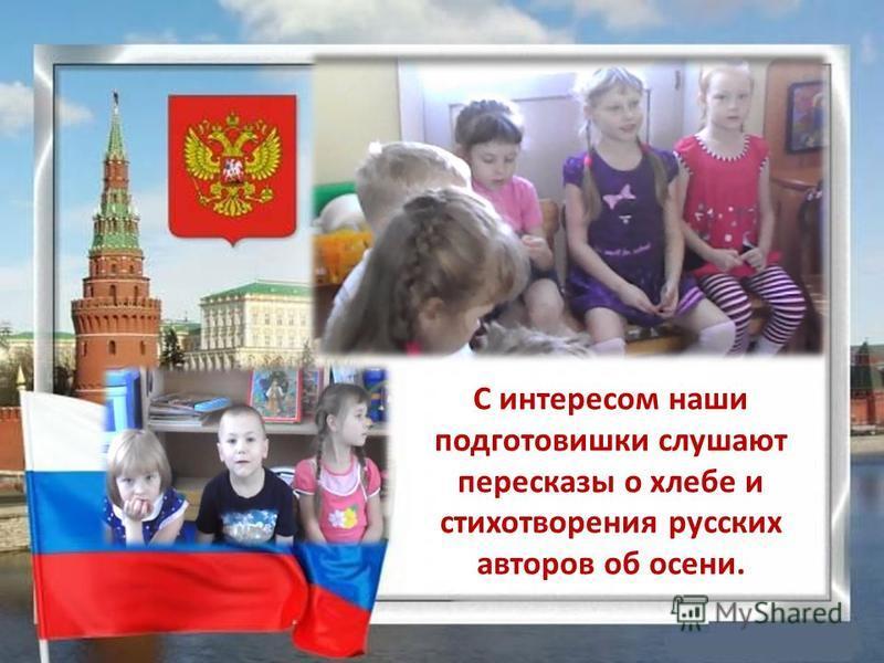 С интересом наши подготовишки слушают пересказы о хлебе и стихотворения русских авторов об осени.