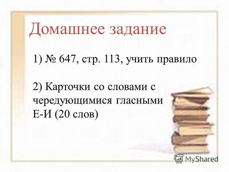 Домашнее задание 1) 647, стр. 113, учить правило 2) Карточки со словами с чередующимися гласными Е-И (20 слов)