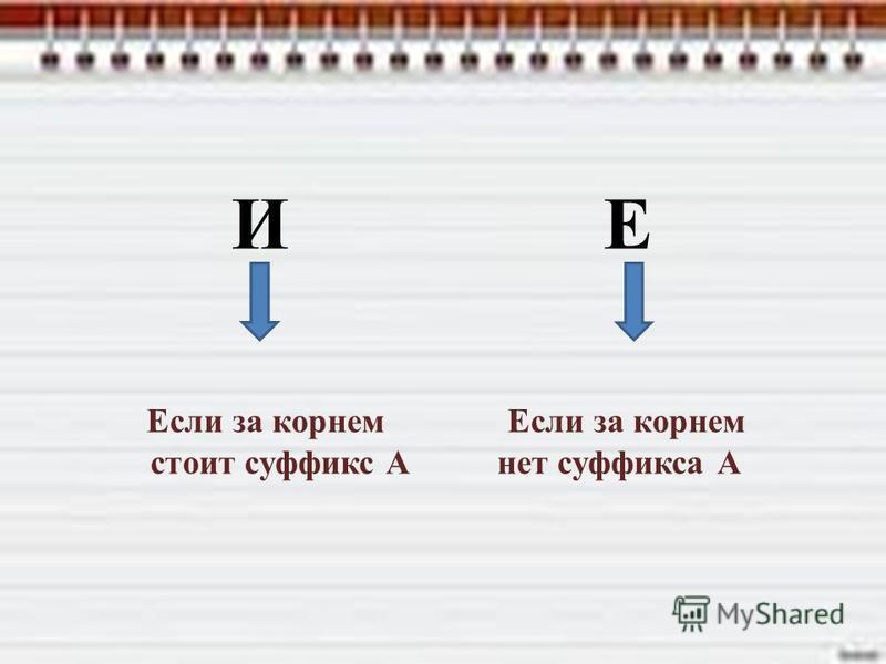 И Е Если за корнем стоит суффикс А нет суффикса А