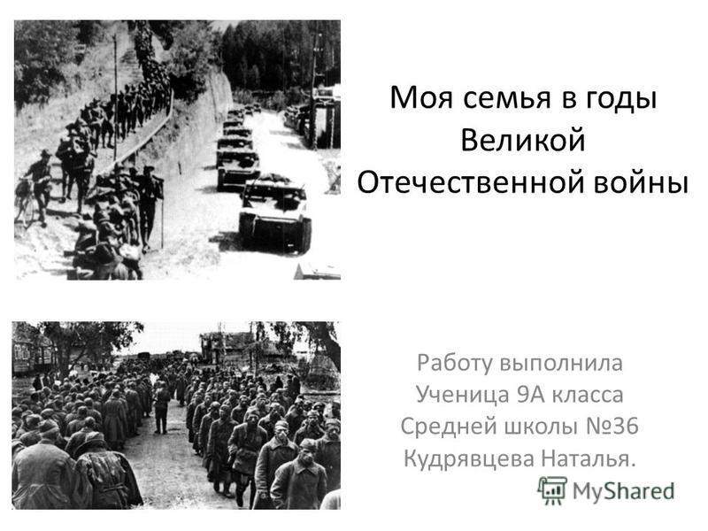 Моя семья в годы Великой Отечественной войны Работу выполнила Ученица 9А класса Средней школы 36 Кудрявцева Наталья.