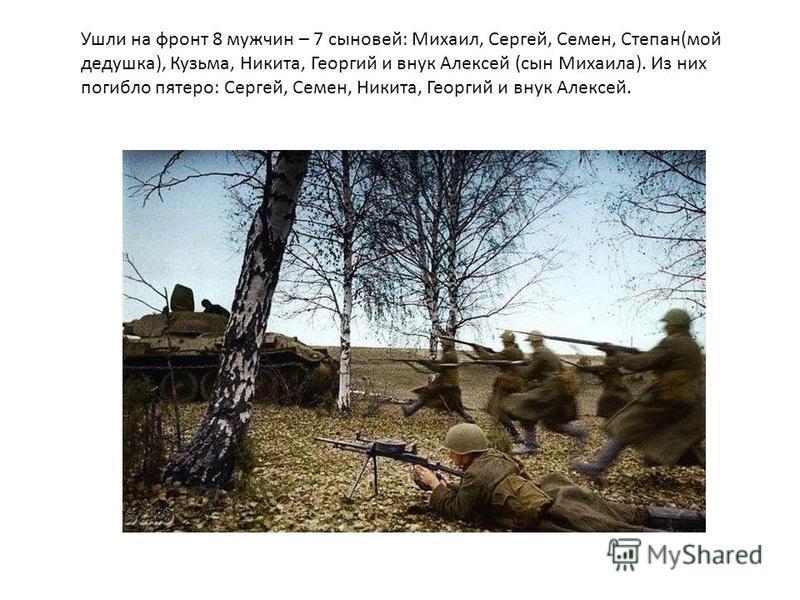 Ушли на фронт 8 мужчин – 7 сыновей: Михаил, Сергей, Семен, Степан(мой дедушка), Кузьма, Никита, Георгий и внук Алексей (сын Михаила). Из них погибло пятеро: Сергей, Семен, Никита, Георгий и внук Алексей.
