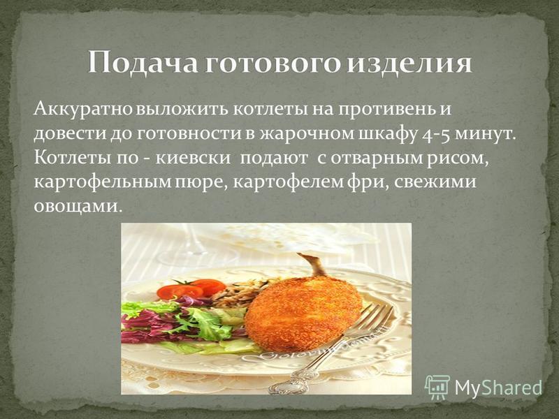 Аккуратно выложить котлеты на противень и довести до готовности в жарочном шкафу 4-5 минут. Котлеты по - киевски подают с отварным рисом, картофельным пюре, картофелем фри, свежими овощами.