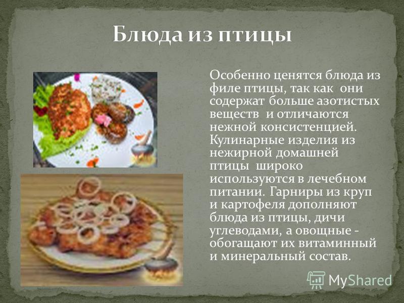 Особенно ценятся блюда из филе птицы, так как они содержат больше азотистых веществ и отличаются нежной консистенцией. Кулинарные изделия из нежирной домашней птицы широко используются в лечебном питании. Гарниры из круп и картофеля дополняют блюда и