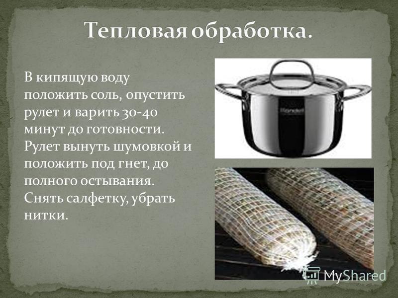 В кипящую воду положить соль, опустить рулет и варить 30-40 минут до готовности. Рулет вынуть шумовкой и положить под гнет, до полного остывания. Снять салфетку, убрать нитки.