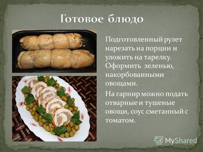 Подготовленный рулет нарезать на порции и уложить на тарелку. Оформить зеленью, накорбованными овощами. На гарнир можно подать отварные и тушеные овощи, соус сметанный с томатом.