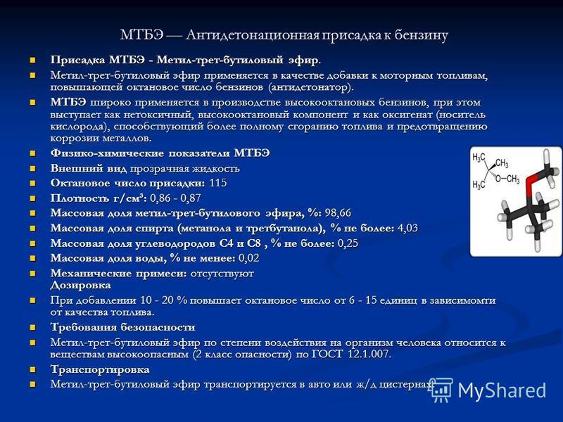 МТБЭ Антидетонационная присадка к бензину Присадка МТБЭ - Метил-трет-бутиловый эфир. Присадка МТБЭ - Метил-трет-бутиловый эфир. Метил-трет-бутиловый эфир применяется в качестве добавки к моторным топливам, повышающей октановое число бензинов (антидет
