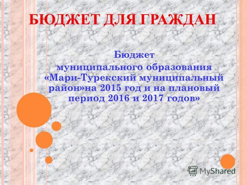 БЮДЖЕТ ДЛЯ ГРАЖДАН Бюджет муниципального образования «Мари-Турекский муниципальный район»на 2015 год и на плановый период 2016 и 2017 годов»